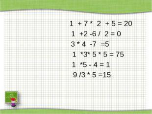 1 + 7 * 2 + 5 = 20 1 +2 -6 / 2 = 0 3 * 4 -7 =5  1 *3* 5 * 5 = 75  1 *5 - 4