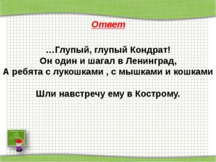 Ответ …Глупый, глупый Кондрат! Он один и шагал в Ленинград, А ребята с лукош