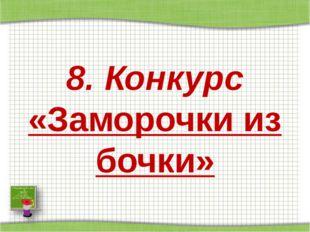8. Конкурс «Заморочки из бочки»