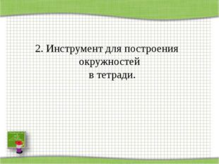 2. Инструмент для построения окружностей в тетради.