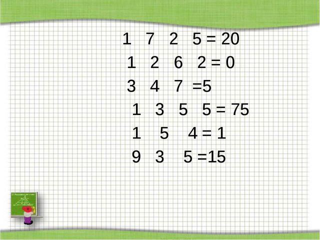 1 7 2 5 = 20 1 2 6 2 = 0 3 4 7 =5  1 3 5 5 = 75  1 5 4 = 1 9 3 5 =15