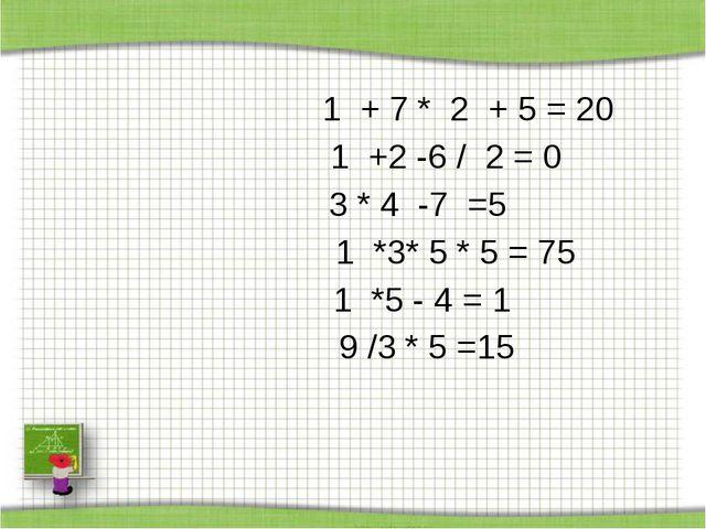 1 + 7 * 2 + 5 = 20 1 +2 -6 / 2 = 0 3 * 4 -7 =5  1 *3* 5 * 5 = 75  1 *5 - 4...