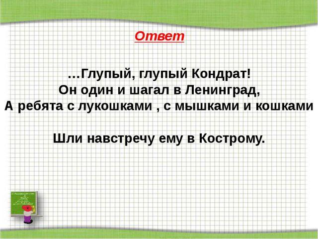 Ответ …Глупый, глупый Кондрат! Он один и шагал в Ленинград, А ребята с лукош...