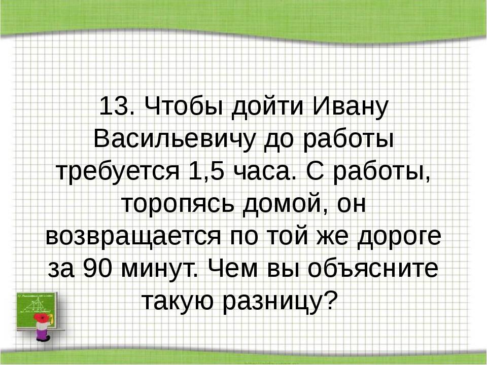 13. Чтобы дойти Ивану Васильевичу до работы требуется 1,5 часа. С работы, то...