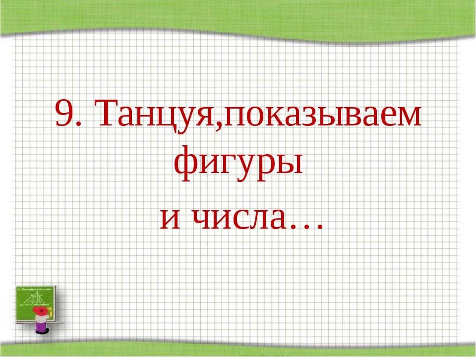 9. Танцуя,показываем фигуры и числа… http://aida.ucoz.ru