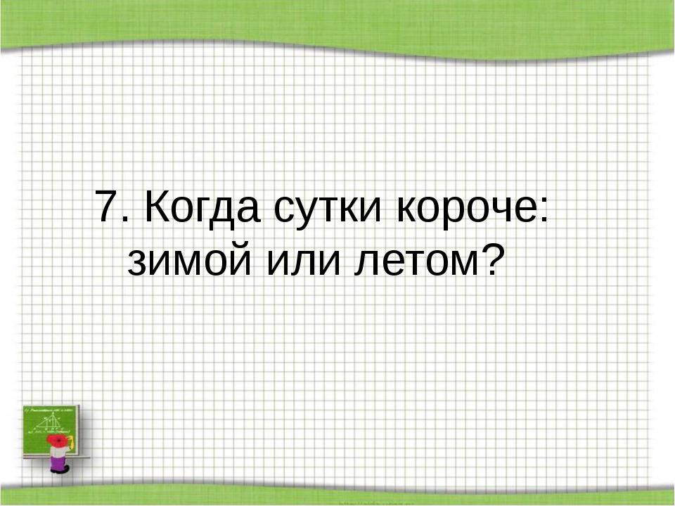 7. Когда сутки короче: зимой или летом?