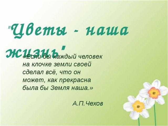 """""""Цветы - наша жизнь"""" «Если бы каждый человек на клочке земли своей сделал всё..."""