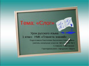 Тема: «Слог» Урок русского языка 1 класс УМК «Планета знаний» Подготовила Пих