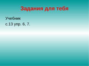 Задания для тебя Учебник с.13 упр. 6, 7.