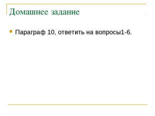 Домашнее задание Параграф 10, ответить на вопросы1-6.