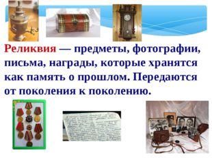 Реликвия — предметы, фотографии, письма, награды, которые хранятся как память