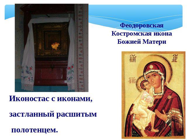 Иконостас с иконами, застланный расшитым полотенцем. Феодоровская Костромская...