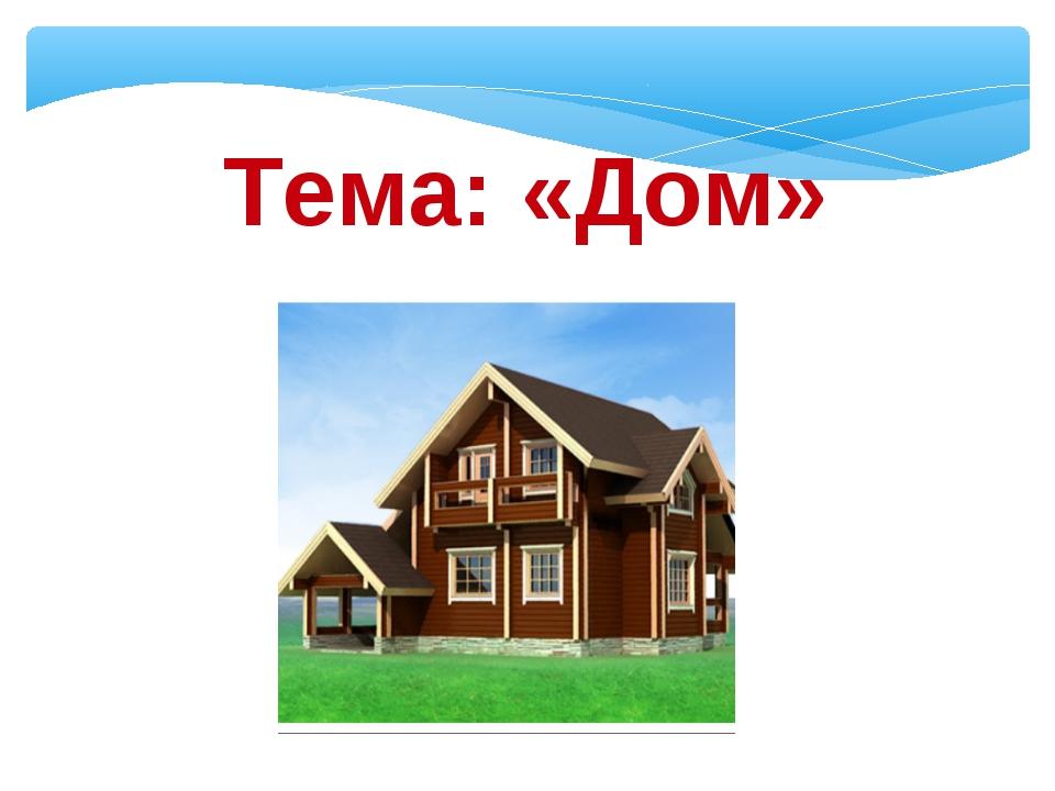 Тема: «Дом»