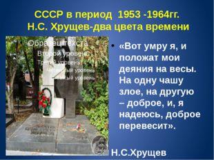СССР в период 1953 -1964гг. Н.С. Хрущев-два цвета времени «Вот умру я, и поло