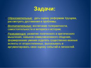 Задачи: Образовательные: дать оценку реформам Хрущева, рассмотреть достижения
