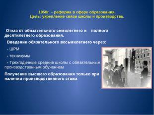 1958г. – реформа в сфере образования. Цель: укрепление связи школы и производ