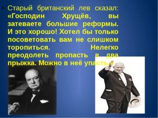 Старый британский лев сказал: «Господин Хрущёв, вы затеваете большие реформы.