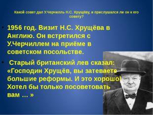 Какой совет дал У.Черчилль Н.С. Хрущёву, и прислушался ли он к его совету? 1