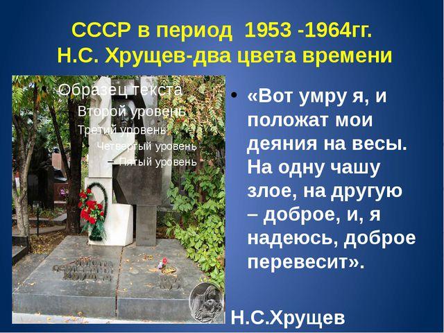 СССР в период 1953 -1964гг. Н.С. Хрущев-два цвета времени «Вот умру я, и поло...