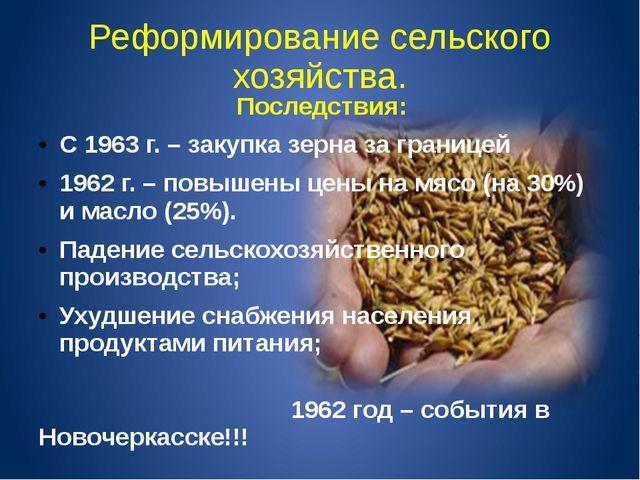 Реформирование сельского хозяйства. Последствия: С 1963 г. – закупка зерна за...