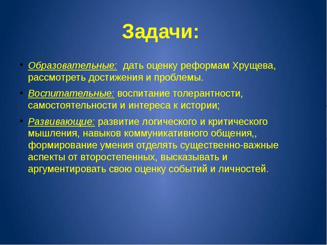 Задачи: Образовательные: дать оценку реформам Хрущева, рассмотреть достижения...