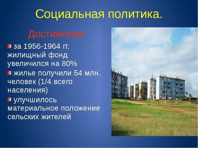 Социальная политика. Достижения за 1956-1964 гг. жилищный фонд увеличился на...