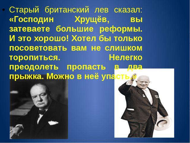 Старый британский лев сказал: «Господин Хрущёв, вы затеваете большие реформы....