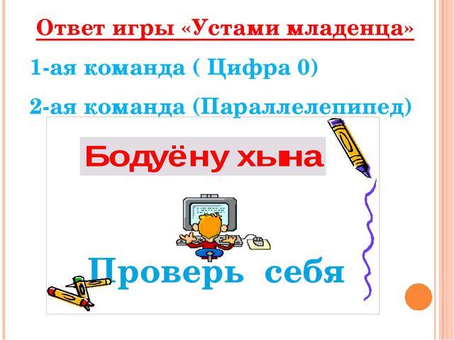 Ответ игры «Устами младенца» 1-ая команда ( Цифра 0) 2-ая команда (Параллеле...