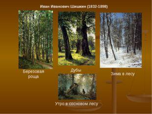 Иван Иванович Шишкин (1832-1898) Березовая роща Дубы Зима в лесу Утро в сосно