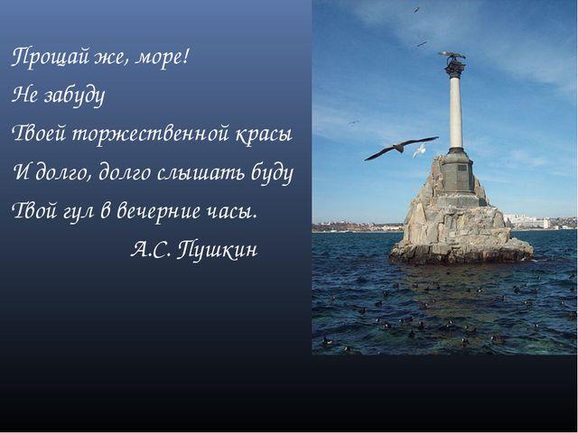 Прощай же, море! Не забуду Твоей торжественной красы И долго, долго слышать...