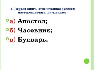 5. Первая книга, отпечатанная русским мастером печати, называлась: а) Апосто