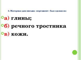 3. Материал для письма «пергамент» был сделан из: а) глины; б) речного трост