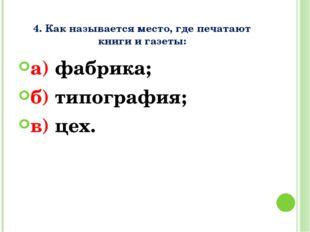 4. Как называется место, где печатают книги и газеты: а) фабрика; б) типогра