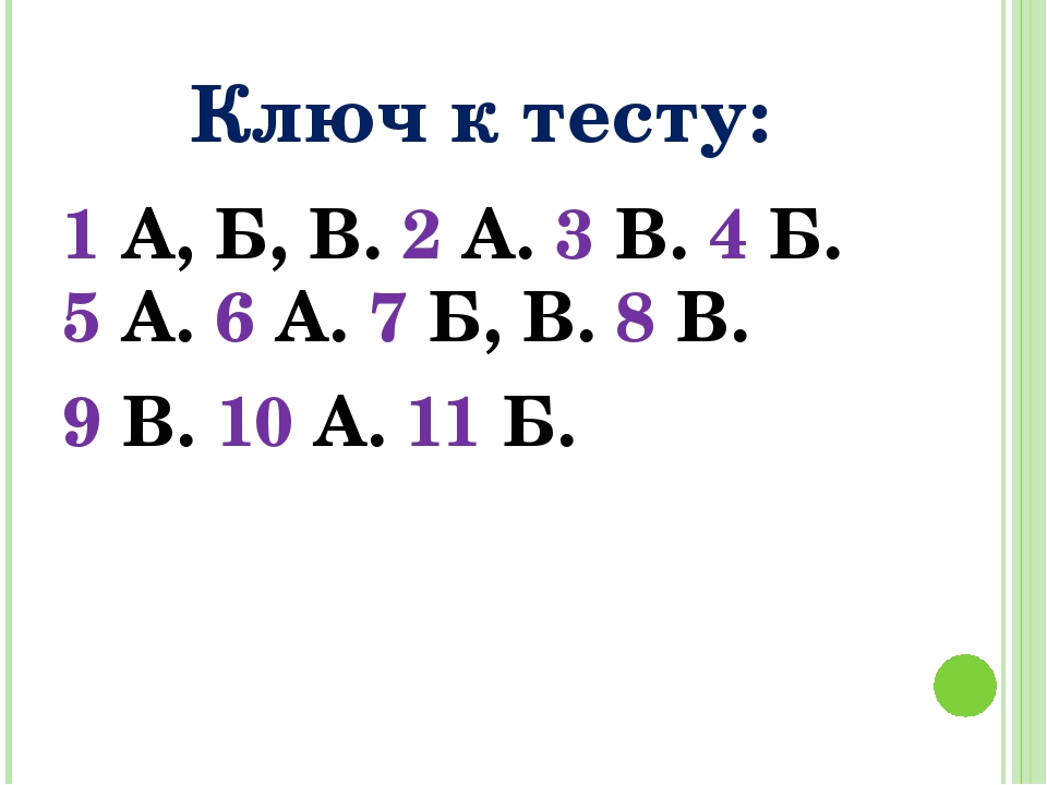 Ключ к тесту: 1 А, Б, В. 2 А. 3 В. 4 Б. 5 А. 6 А. 7 Б, В. 8 В. 9 В. 10 А. 11 Б.