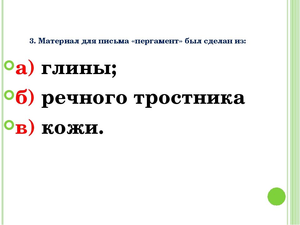 3. Материал для письма «пергамент» был сделан из: а) глины; б) речного трост...