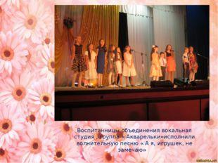 Воспитанницы объединения вокальная студия , группа « Акварельки»исполнили во