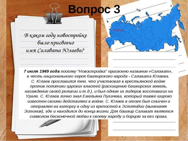 Вопрос 3 В каком году новостройке было присвоено имя Салавата Юлаева? 7 июля...