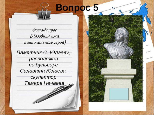 Вопрос 5 Фото-вопрос (Назовите имя национального героя) Памятник С. Юлаеву, р...