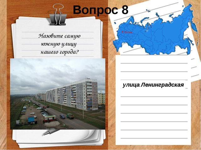 Вопрос 8 Назовите самую южную улицу  нашего города? улицаЛенинградская