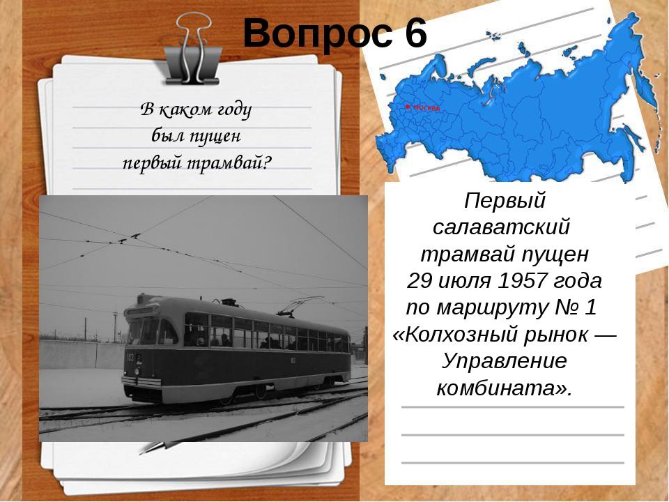 Вопрос 6 В каком году был пущен первый трамвай? Первый салаватский трамвайп...