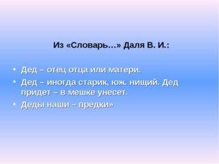 Из «Словарь…» Даля В. И.: Дед – отец отца или матери. Дед – иногда старик, ю