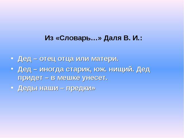 Из «Словарь…» Даля В. И.: Дед – отец отца или матери. Дед – иногда старик, ю...