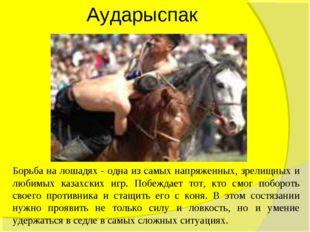 Аударыспак Борьба на лошадях - одна из самых напряженных, зрелищных и любимых
