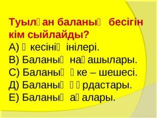 Туылған баланың бесігін кім сыйлайды? А) Әкесінің інілері. В) Баланың нағашыл