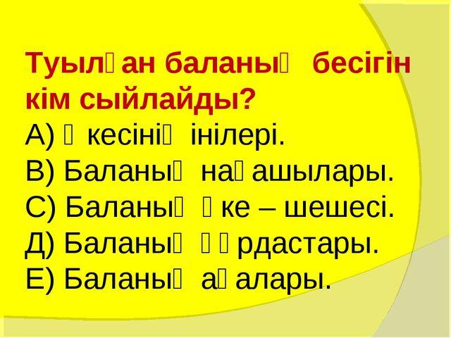 Туылған баланың бесігін кім сыйлайды? А) Әкесінің інілері. В) Баланың нағашыл...