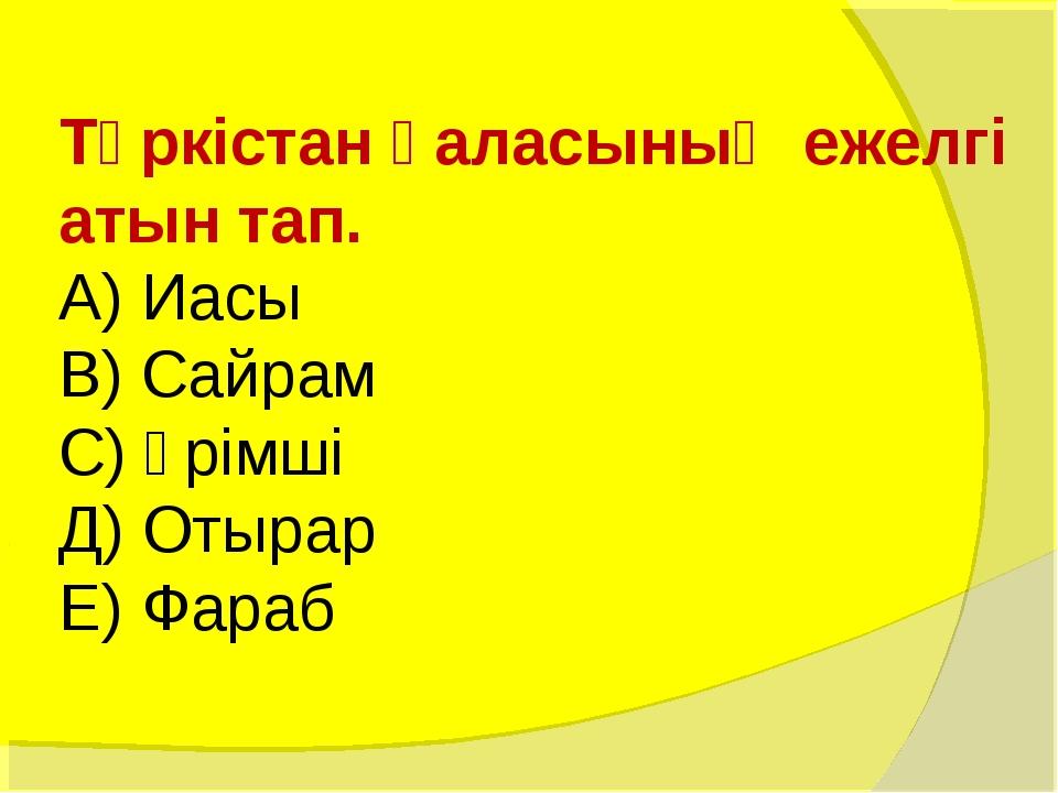 Түркістан қаласының ежелгі атын тап. А) Иасы В) Сайрам С) Үрімші Д) Отырар Е)...