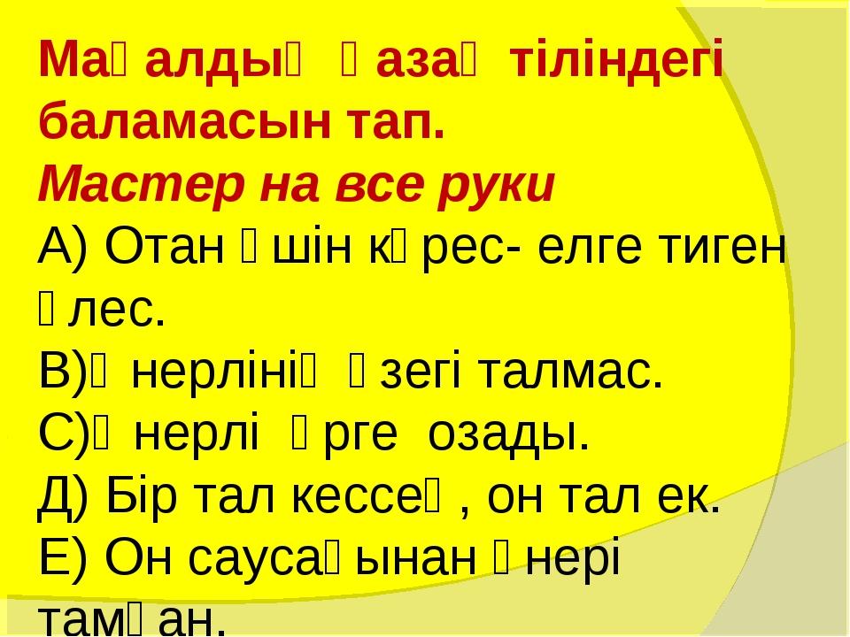 Мақалдың қазақ тіліндегі баламасын тап. Мастер на все руки А) Отан үшін күрес...