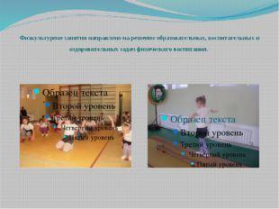 Физкультурное занятия направлено на решение образовательных, воспитательных и