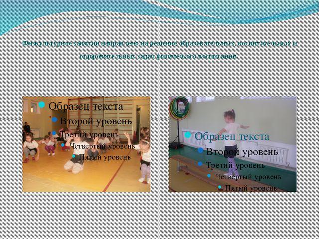 Физкультурное занятия направлено на решение образовательных, воспитательных и...