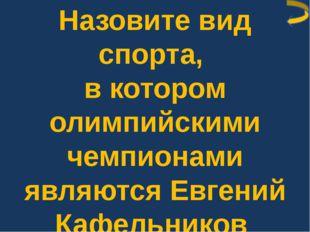 Назовите вид спорта, в котором олимпийскими чемпионами являются Евгений Кафел